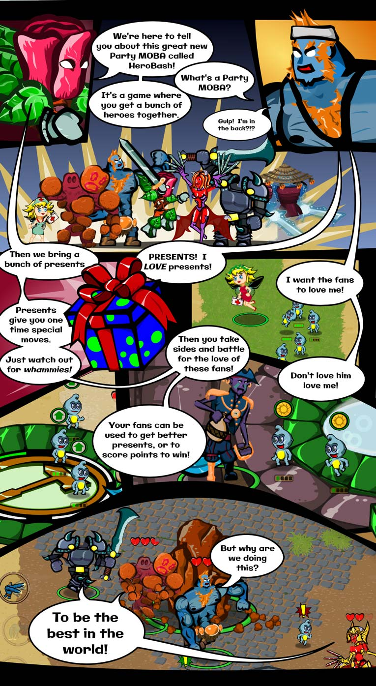 Thorny & Dr Biceps have a conversation.  Thorny: We're here to tell you all about this great new Party MOBA called Hero Bash!  Dr Biceps: What's a Party Moba?  Thorny: It's a game where you get a bunch of heroes together.  Dr Bicpes:  Gulp!  I'm in the back?!?  Thorny: Then we bring a bunch of presents.  Dr Biceps: Presents!  I love presents!  Thorny: Presents give you one time special moves.  Just watch out for whammies.  Dr Biceps: I want the fans to love me!  Thorny: Then you take sides and battle for the love of these fans!  Dr Biceps: But why are we doing this?  Multiple Heroes: To be the best in the world!